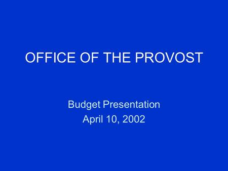 OFFICE OF THE PROVOST Budget Presentation April 10, 2002.