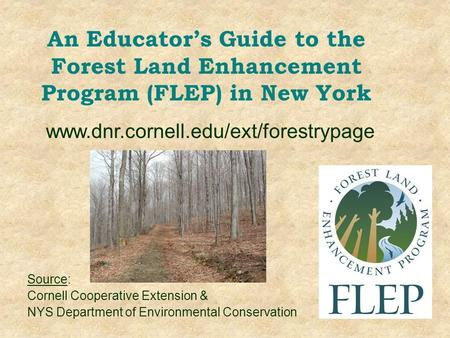 An Educator's Guide to the Forest Land Enhancement Program (FLEP) in New York Source: Cornell Cooperative Extension & NYS Department of Environmental Conservation.