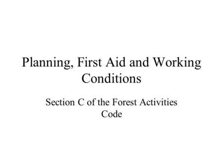 Planning, First Aid and Working Conditions Section C of the Forest Activities Code.