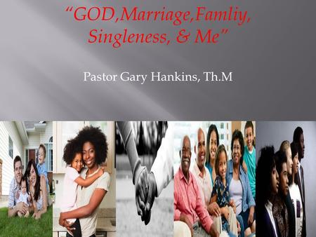 """GOD,Marriage,Famliy, Singleness, & Me"" Pastor Gary Hankins, Th.M."