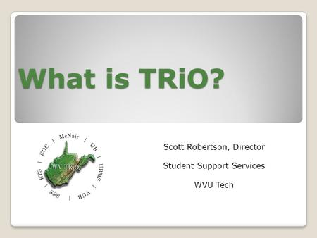 What is TRiO? Scott Robertson, Director Student Support Services WVU Tech.