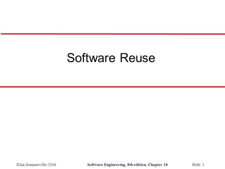 ©Ian Sommerville 2006Software Engineering, 8th edition. Chapter 18 Slide 1 Software Reuse.