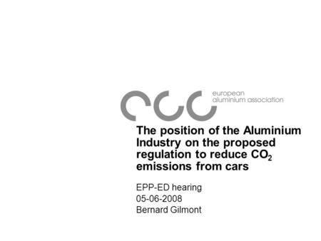 The position of the Aluminium Industry on the proposed regulation to reduce CO 2 emissions from cars EPP-ED hearing 05-06-2008 Bernard Gilmont.