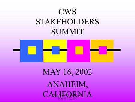 CWS Stakeholders Summit May 16-17, 2002 CWS STAKEHOLDERS SUMMIT MAY 16, 2002 ANAHEIM, CALIFORNIA.