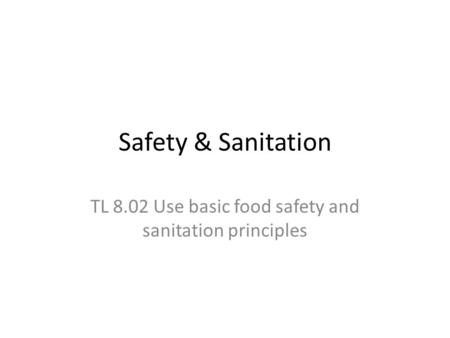Safety & Sanitation TL 8.02 Use basic food safety and sanitation principles.