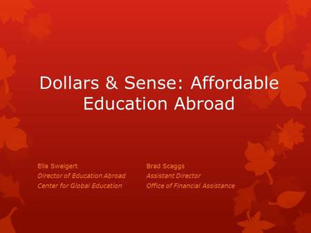 Dollars & Sense: Affordable Education Abroad Ella SweigertBrad Scaggs Director of Education AbroadAssistant Director Center for Global EducationOffice.