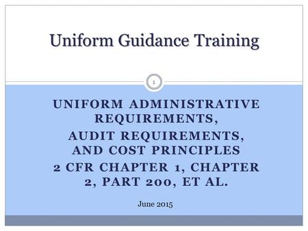 UNIFORM ADMINISTRATIVE REQUIREMENTS, AUDIT REQUIREMENTS, AND COST PRINCIPLES 2 CFR CHAPTER 1, CHAPTER 2, PART 200, ET AL. Uniform Guidance Training June.