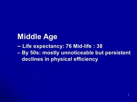 1 Middle Age – Life expectancy: 76 Mid-life : 38 – By 50s: mostly unnoticeable but persistent declines in physical efficiency.