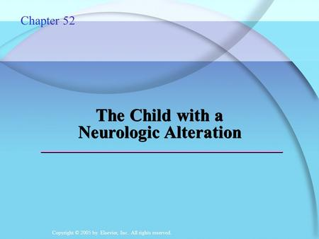 Copyright © 2005 by Elsevier, Inc. All rights reserved. The Child with a Neurologic Alteration Chapter 52.