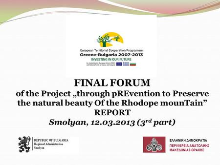 "FINAL FORUM of the Project ""through pREvention to Preserve the natural beauty Of the Rhodope mounTain"" REPORT Smolyan, 12.03.2013 (3 rd part) ΕΛΛΗΝΙΚΗ."