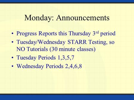 Monday: Announcements Progress Reports this Thursday 3 rd period Tuesday/Wednesday STARR Testing, so NO Tutorials (30 minute classes) Tuesday Periods 1,3,5,7.