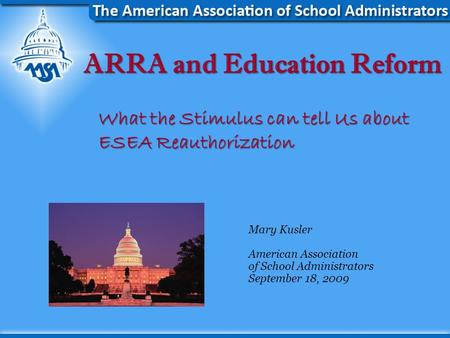 ARRA and Education Reform What the Stimulus can tell Us about ESEA Reauthorization Mary Kusler American Association of School Administrators September.