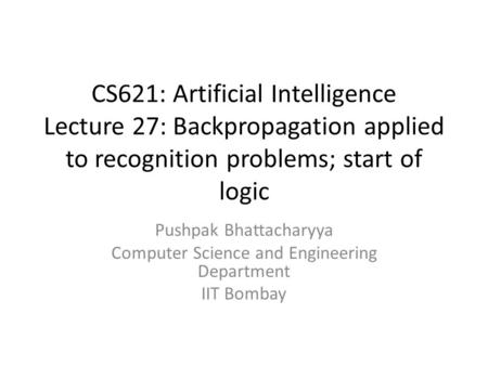 CS621: Artificial Intelligence Lecture 27: Backpropagation applied to recognition problems; start of logic Pushpak Bhattacharyya Computer Science and Engineering.