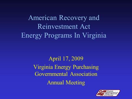 American Recovery and Reinvestment Act Energy Programs In Virginia April 17, 2009 Virginia Energy Purchasing Governmental Association Annual Meeting.