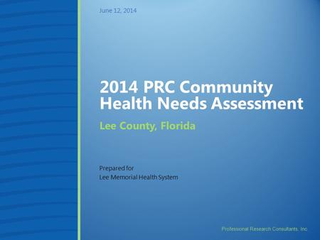 Professional Research Consultants, Inc. 2014 PRC Community Health Needs Assessment Prepared for Lee Memorial Health System June 12, 2014 Lee County, Florida.