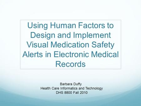 Using Human Factors to Design and Implement Visual Medication Safety Alerts in Electronic Medical Records Barbara Duffy Health Care Informatics and Technology.