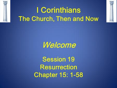 I Corinthians The Church, Then and Now Welcome Session 19 Resurrection Chapter 15: 1-58.