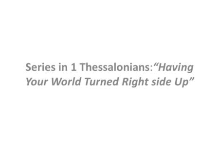 "Series in 1 Thessalonians:""Having Your World Turned Right side Up"""