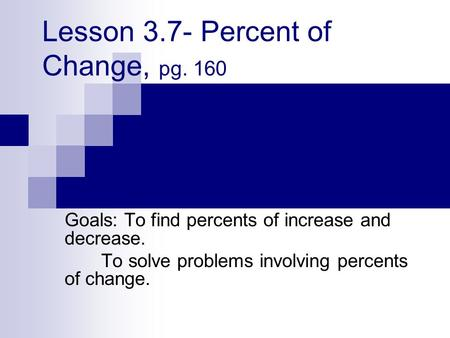 Lesson 3.7- Percent of Change, pg. 160 Goals: To find percents of increase and decrease. To solve problems involving percents of change.