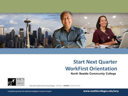 WORKER RETRAINING Start Next Quarter WorkFirst Orientation One of the Seattle Community Colleges CENTRAL | NORTH | SOUTH | SVI Funded in part by the Walmart.