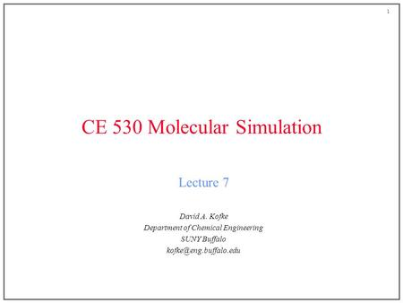 1 CE 530 Molecular Simulation Lecture 7 David A. Kofke Department of Chemical Engineering SUNY Buffalo