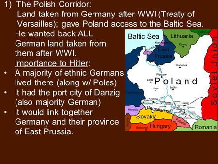 1)The Polish Corridor: Land taken from Germany after WWI (Treaty of Versailles); gave Poland access to the Baltic Sea. He wanted back ALL German land taken.