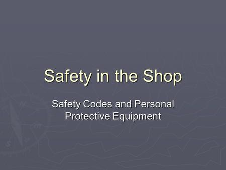 Safety in the Shop Safety Codes and Personal Protective Equipment.