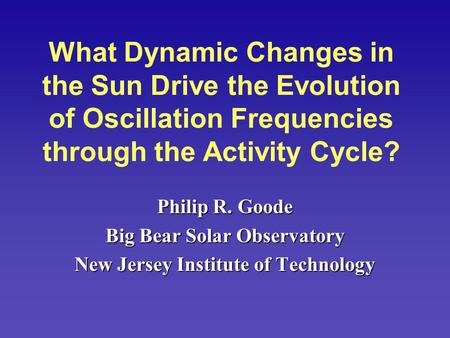 What Dynamic Changes in the Sun Drive the Evolution of Oscillation Frequencies through the Activity Cycle? Philip R. Goode Big Bear Solar Observatory New.