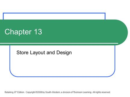 Chapter 13 Store Layout and Design Retailing, 6 th Edition. Copyright ©2008 by South-Western, a division of Thomson Learning. All rights reserved.