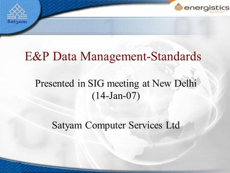 E&P Data Management-Standards Presented in SIG meeting at New Delhi (14-Jan-07) Satyam Computer Services Ltd.