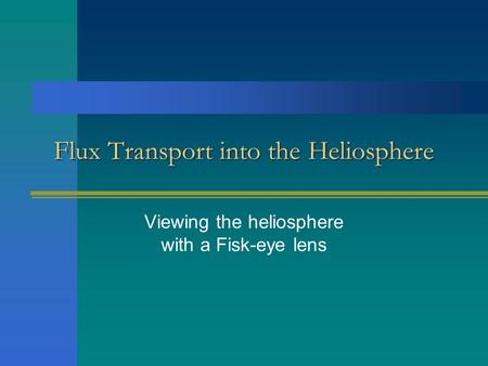 Flux Transport into the Heliosphere Viewing the heliosphere with a Fisk-eye lens.