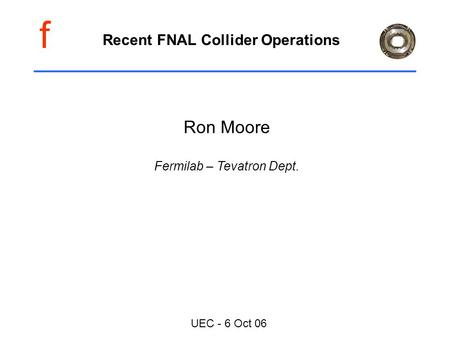 F UEC - 6 Oct 06 Recent FNAL Collider Operations Ron Moore Fermilab – Tevatron Dept.