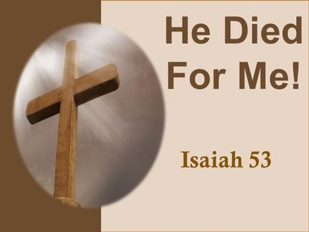 He Died For Me! Isaiah 53. Isaiah 53:4-6 Surely he has borne our griefs and carried our sorrows; yet we esteemed him stricken, smitten by God, and afflicted.
