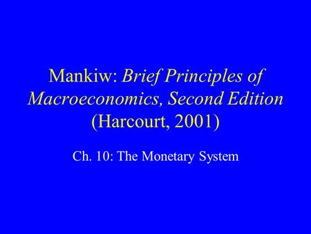 Mankiw: Brief Principles of Macroeconomics, Second Edition (Harcourt, 2001) Ch. 10: The Monetary System.