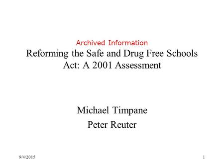 9/4/20151 Archived Information Reforming the Safe and Drug Free Schools Act: A 2001 Assessment Michael Timpane Peter Reuter.