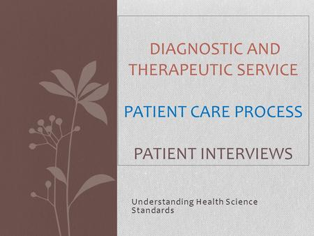 Understanding Health Science Standards DIAGNOSTIC AND THERAPEUTIC SERVICE PATIENT CARE PROCESS PATIENT INTERVIEWS.