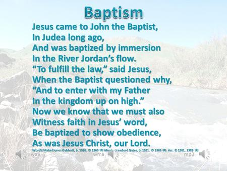 "Jesus came to John the Baptist, In Judea long ago, And was baptized by immersion In the River Jordan's flow. ""To fulfill the law,"" said Jesus, When the."