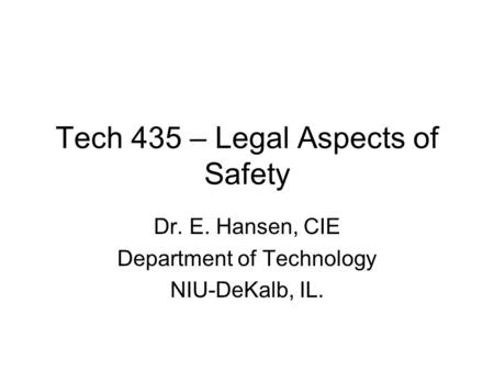 Tech 435 – Legal Aspects of Safety Dr. E. Hansen, CIE Department of Technology NIU-DeKalb, IL.