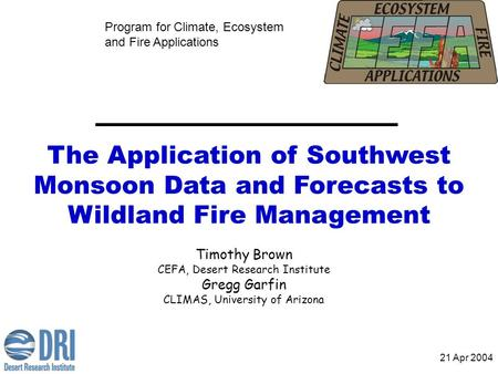 The Application of Southwest Monsoon Data and Forecasts to Wildland Fire Management Program for Climate, Ecosystem and Fire Applications Timothy Brown.