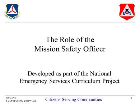 1MSO..PPT LAST REVISED: 9 JULY 2008 Citizens Serving Communities The Role of the Mission Safety Officer Developed as part of the National Emergency Services.
