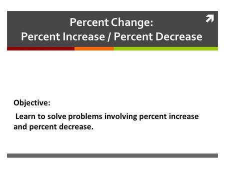  Percent Change: Percent Increase / Percent Decrease Objective: Learn to solve problems involving percent increase and percent decrease.