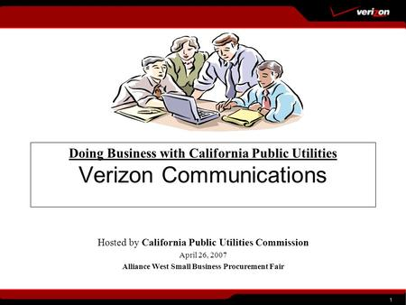 1 Doing Business with California Public Utilities Verizon Communications Hosted by California Public Utilities Commission April 26, 2007 Alliance West.