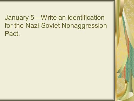 January 5—Write an identification for the Nazi-Soviet Nonaggression Pact.