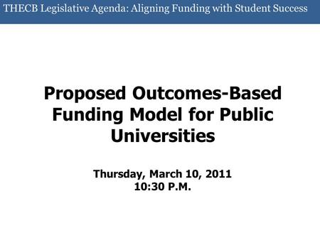 THECB Legislative Agenda: Aligning Funding with Student Success Proposed Outcomes-Based Funding Model for Public Universities Thursday, March 10, 2011.