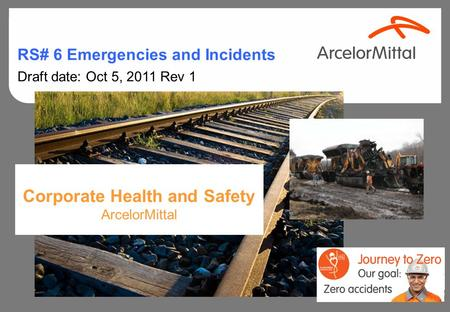 Corporate Health and Safety ArcelorMittal RS# 6 Emergencies and Incidents Draft date: Oct 5, 2011 Rev 1.