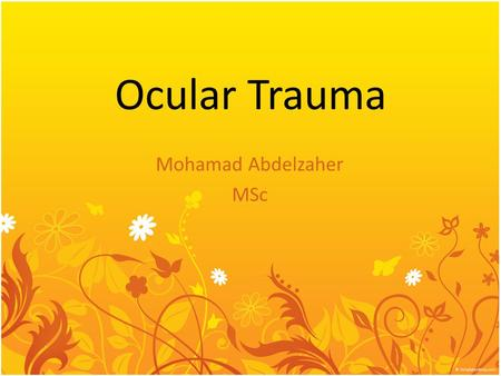 Ocular Trauma Mohamad Abdelzaher MSc. Epidemiology 40% of monocular blindness is related to trauma The leading cause of monocular blindness 70-80% injured.