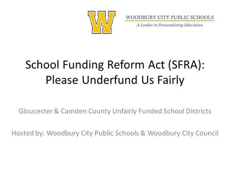 School Funding Reform Act (SFRA): Please Underfund Us Fairly Gloucester & Camden County Unfairly Funded School Districts Hosted by: Woodbury City Public.