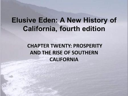 Elusive Eden: A New History of California, fourth edition CHAPTER TWENTY: PROSPERITY AND THE RISE OF SOUTHERN CALIFORNIA.