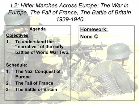 "L2: Hitler Marches Across Europe: The War in Europe, The Fall of France, The Battle of Britain 1939-1940 Agenda Objectives: 1.To understand the ""narrative"""