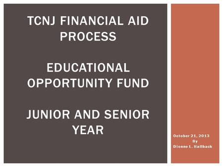 October 21, 2013 By Dionne L. Hallback TCNJ FINANCIAL AID PROCESS EDUCATIONAL OPPORTUNITY FUND JUNIOR AND SENIOR YEAR.